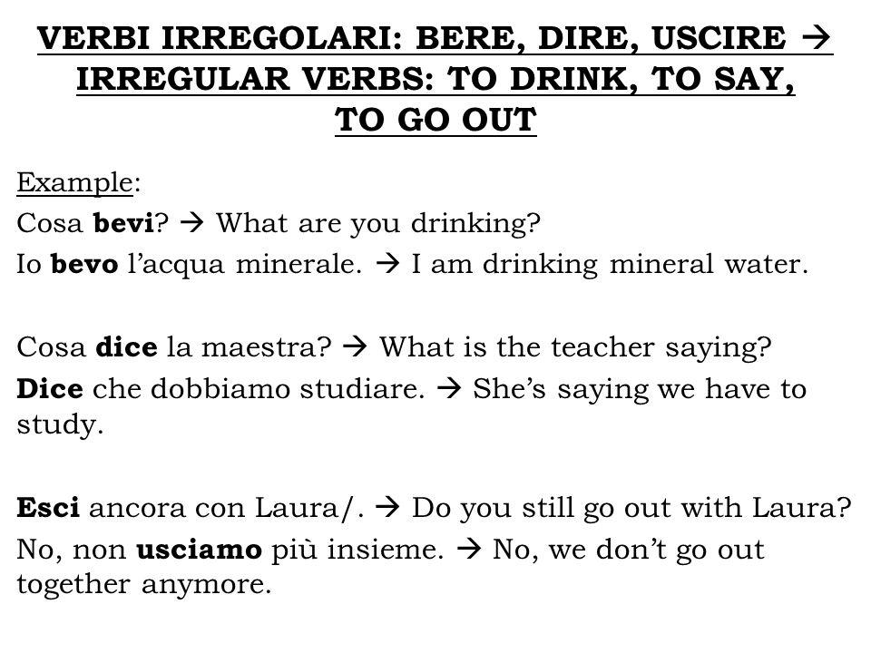 VERBI IRREGOLARI: BERE, DIRE, USCIRE  IRREGULAR VERBS: TO DRINK, TO SAY,