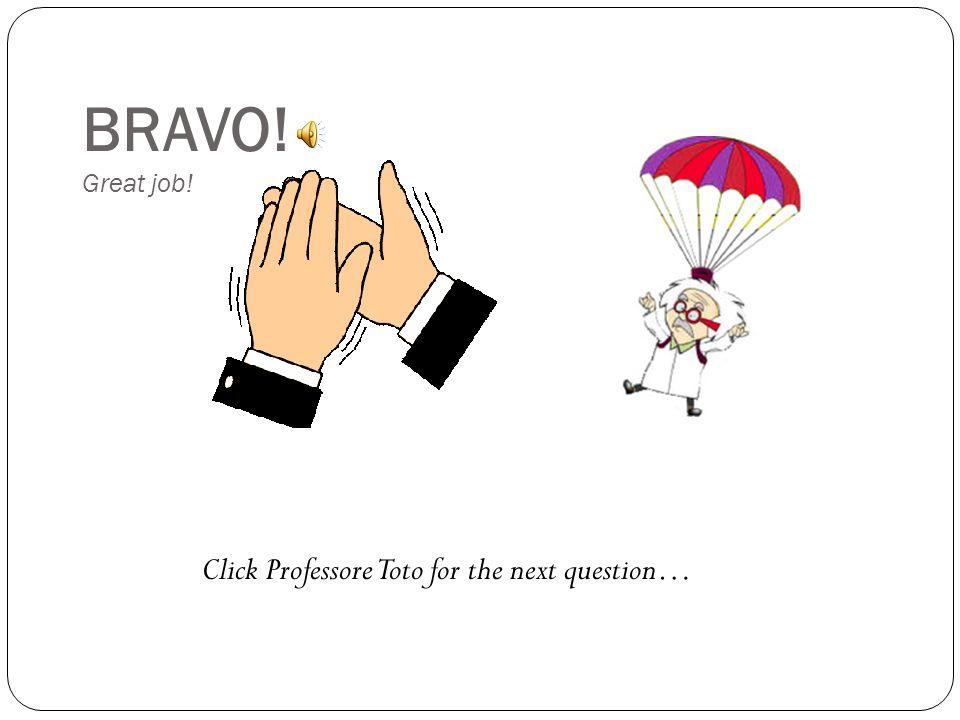 BRAVO! Great job! Click Professore Toto for the next question…