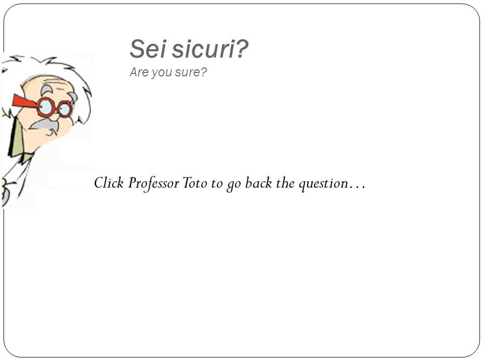 Sei sicuri Are you sure Click Professor Toto to go back the question…
