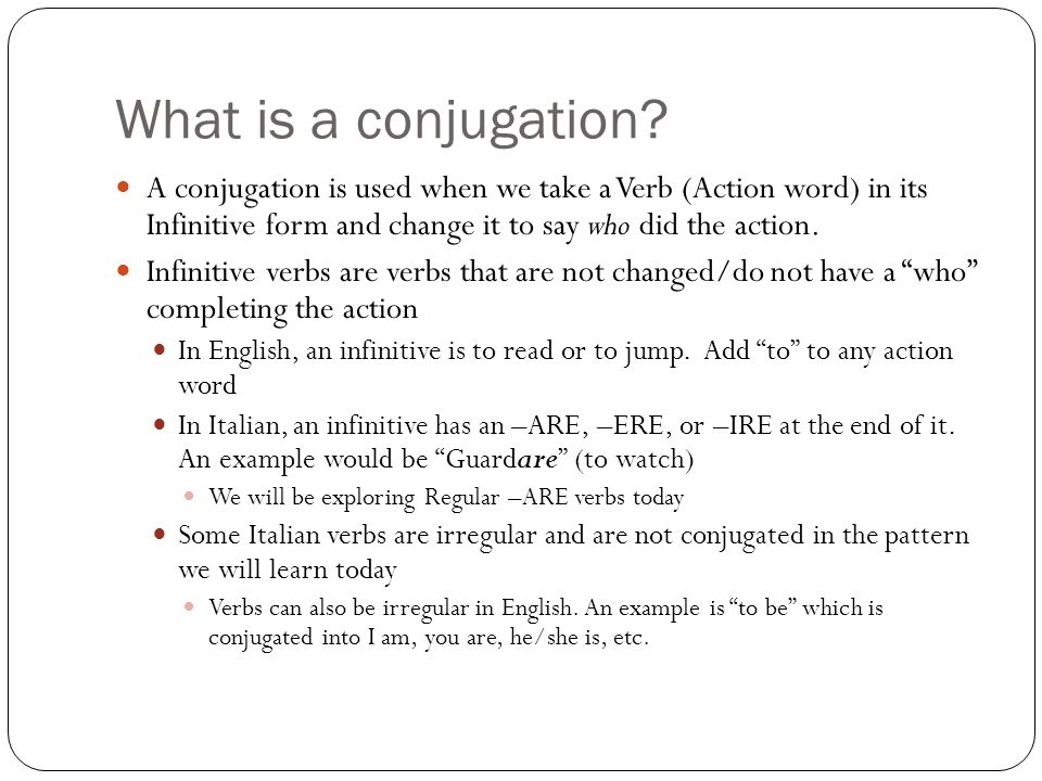 What is a conjugation A conjugation is used when we take a Verb (Action word) in its Infinitive form and change it to say who did the action.