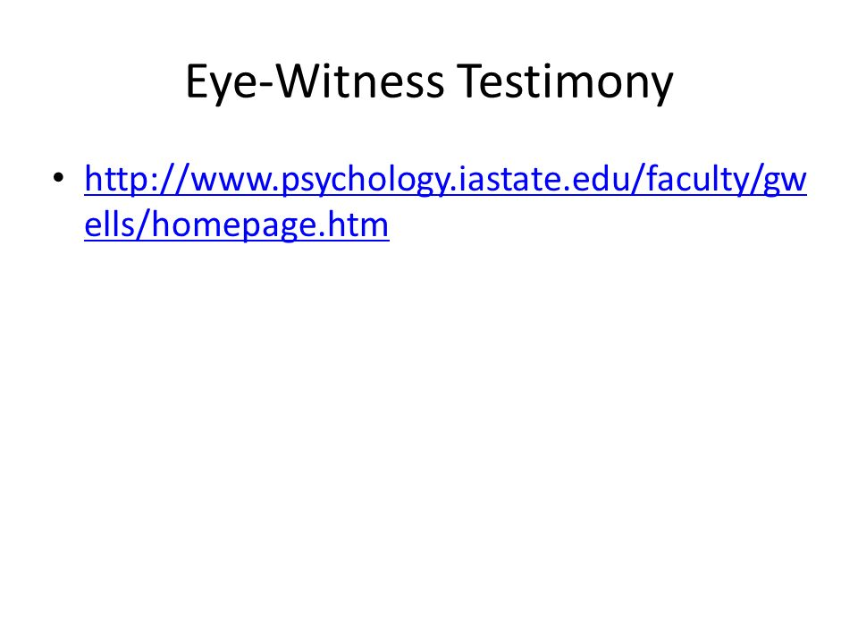 psychology eye wittness testimony For example they may be required to give a description at a trial of a robbery or a road accident someone has seen this includes identification of perpetrators, details of the crime scene etc eyewitness testimony is an important area of research in cognitive psychology and human memory juries tend to pay close attention.