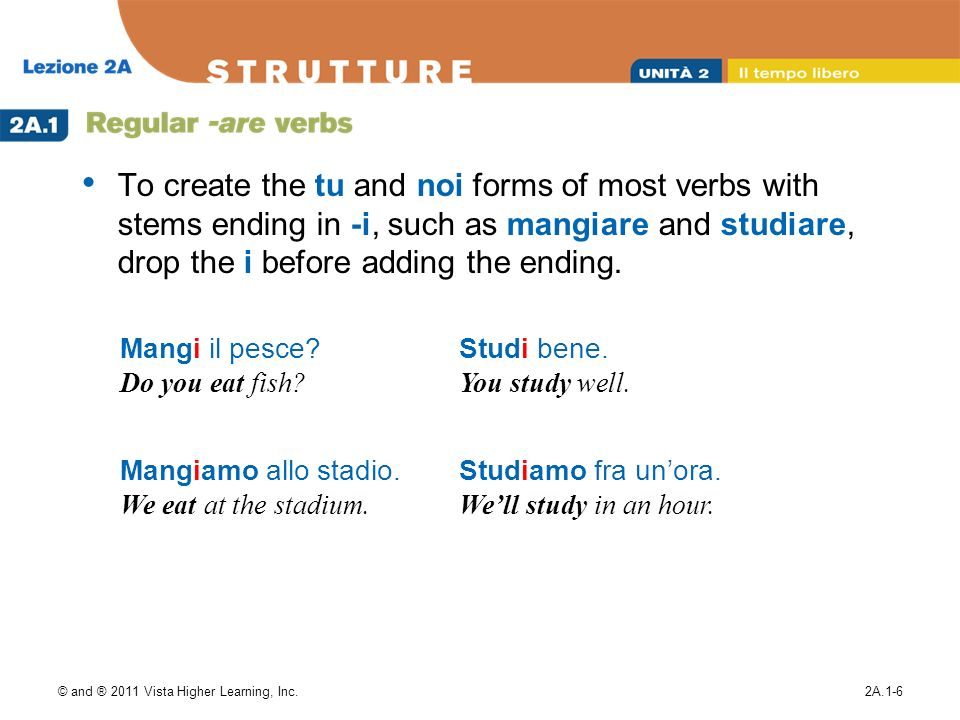To create the tu and noi forms of most verbs with stems ending in -i, such as mangiare and studiare, drop the i before adding the ending.