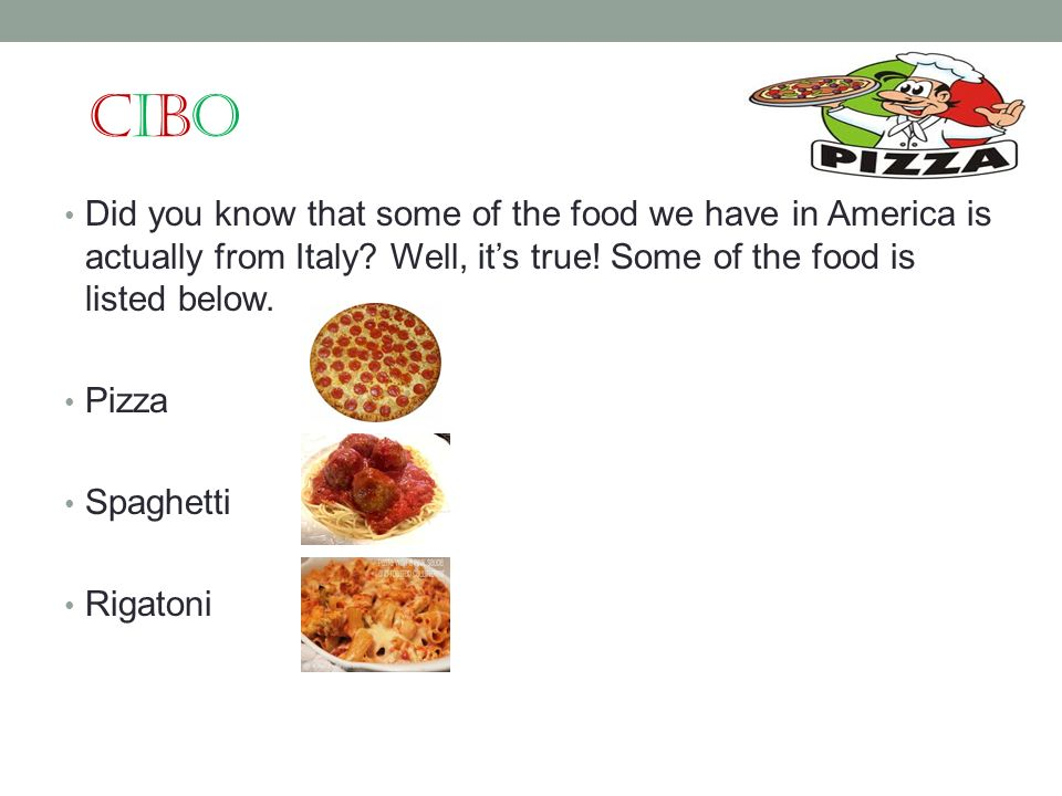Cibo Did you know that some of the food we have in America is actually from Italy Well, it's true! Some of the food is listed below.