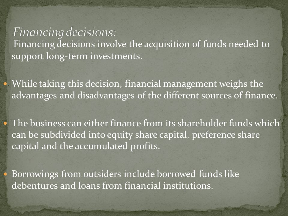 Financing decisions: Financing decisions involve the acquisition of funds needed to support long-term investments.