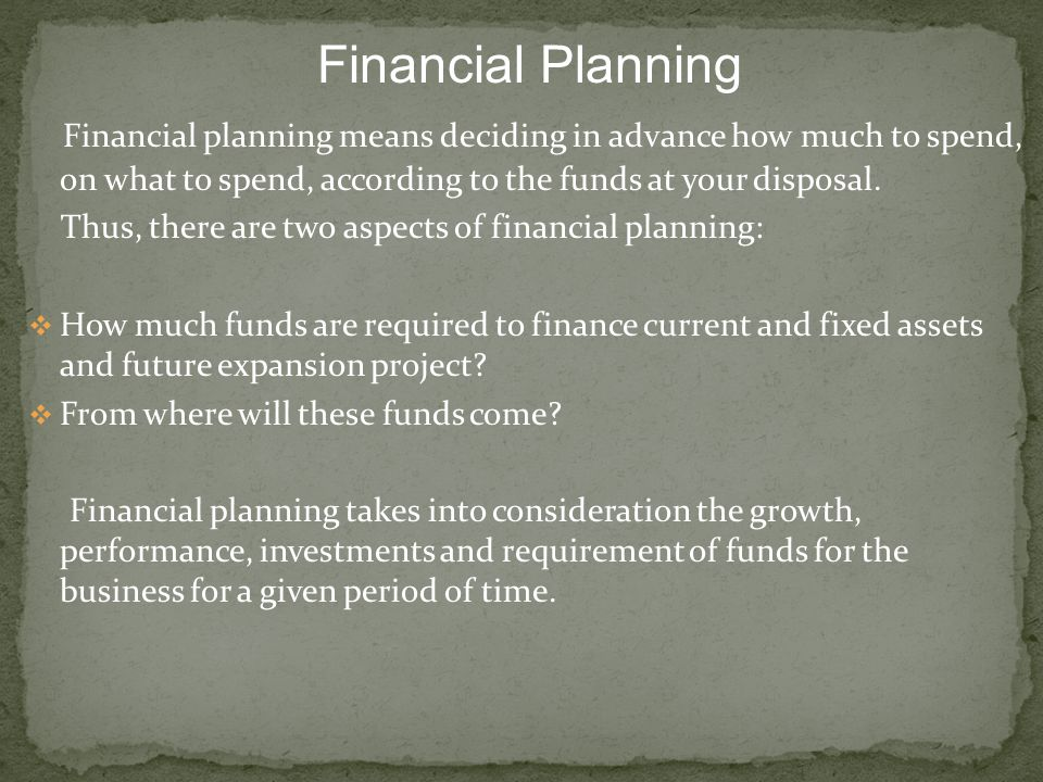 Financial Planning Financial planning means deciding in advance how much to spend, on what to spend, according to the funds at your disposal.