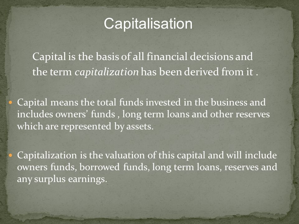 Capitalisation Capital is the basis of all financial decisions and