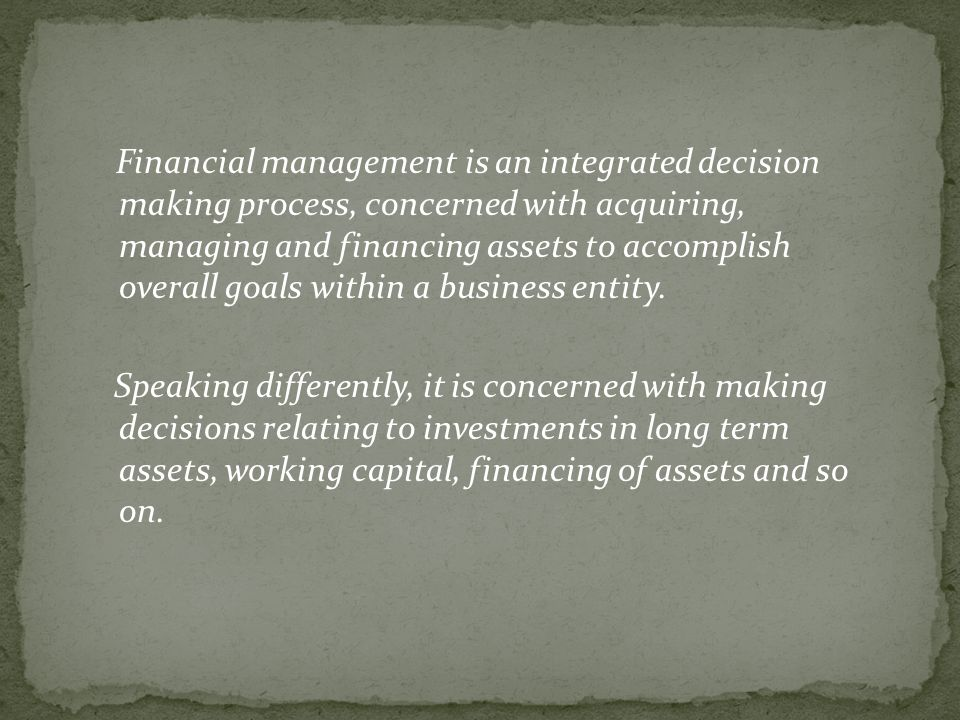 Financial management is an integrated decision making process, concerned with acquiring, managing and financing assets to accomplish overall goals within a business entity.