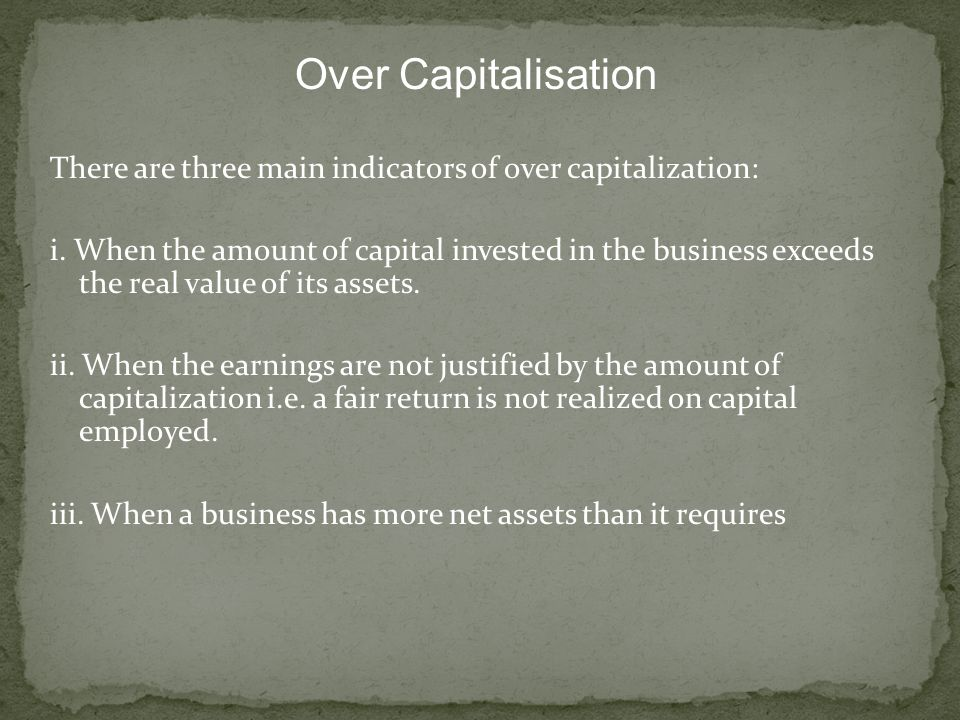 Over Capitalisation There are three main indicators of over capitalization: