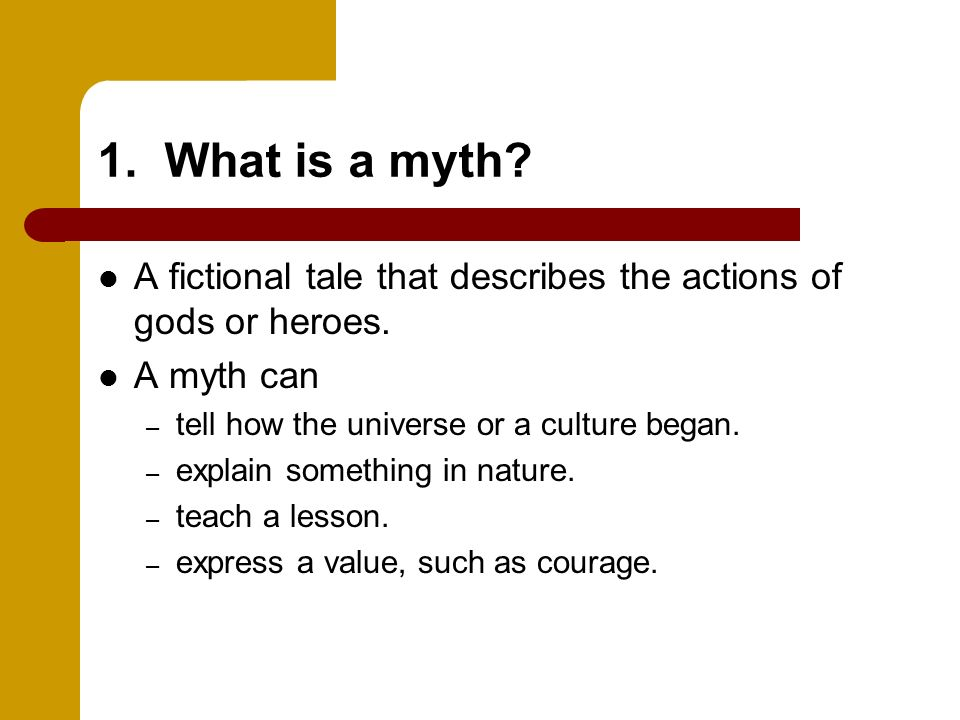 1. What is a myth A fictional tale that describes the actions of gods or heroes. A myth can. tell how the universe or a culture began.
