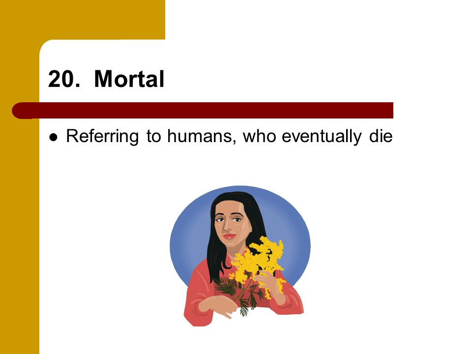 20. Mortal Referring to humans, who eventually die