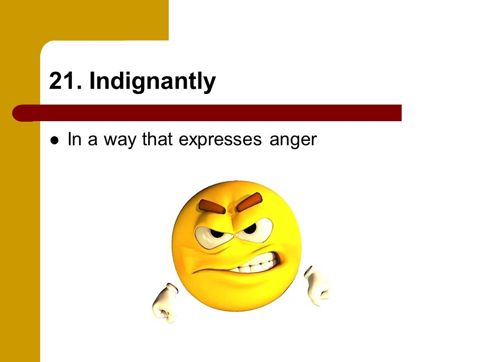 21. Indignantly In a way that expresses anger