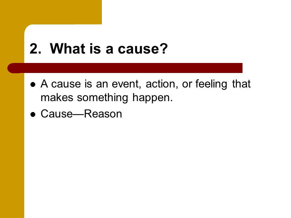2. What is a cause. A cause is an event, action, or feeling that makes something happen.