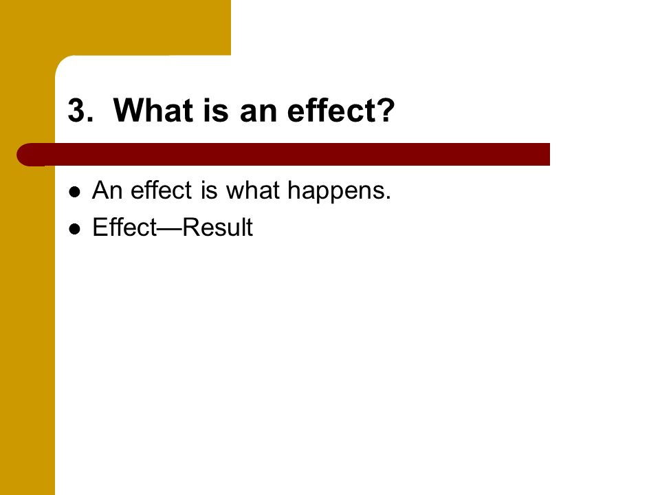 3. What is an effect An effect is what happens. Effect—Result