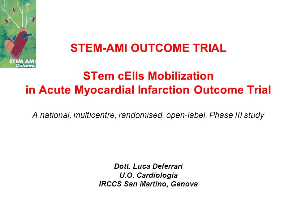 STEM-AMI OUTCOME TRIAL STem cElls Mobilization in Acute Myocardial Infarction Outcome Trial A national, multicentre, randomised, open-label, Phase III study Dott.