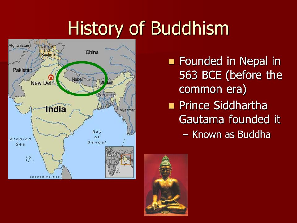 History of Buddhism Founded in Nepal in 563 BCE (before the common era) Prince Siddhartha Gautama founded it.