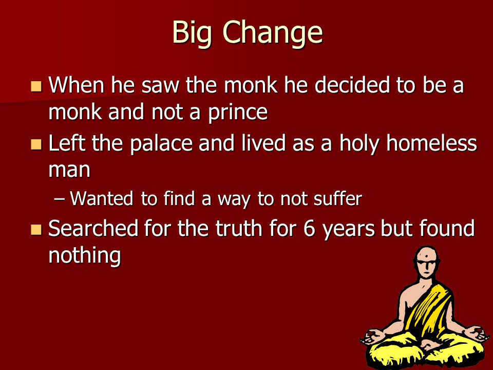 Big Change When he saw the monk he decided to be a monk and not a prince. Left the palace and lived as a holy homeless man.