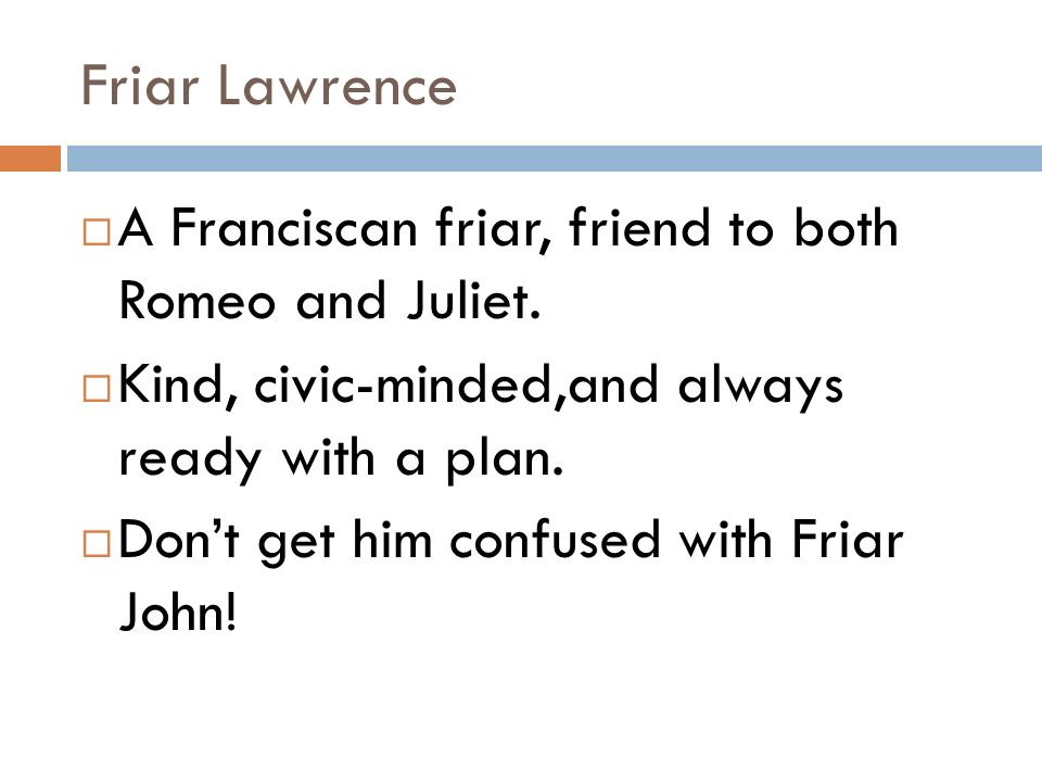 friar lawrence a fundamental character to Neutral character age: middle aged main characteristics: compassoniate,  resourceful, secretive, short-sighted associates: romeo, juliet, the nurse,  friar.
