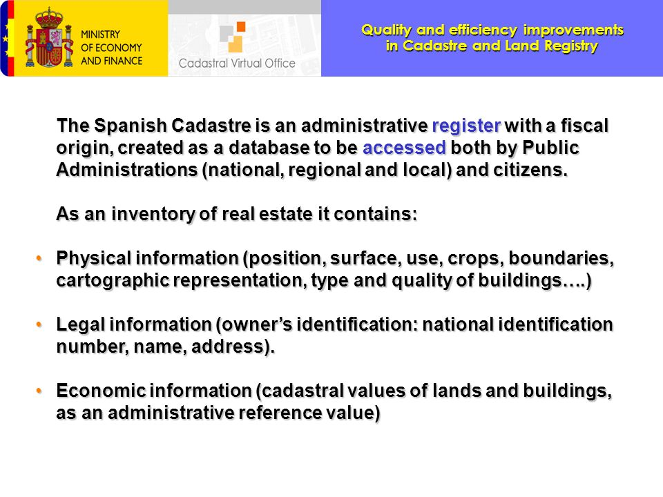 The Spanish Cadastre is an administrative register with a fiscal origin, created as a database to be accessed both by Public Administrations (national, regional and local) and citizens.