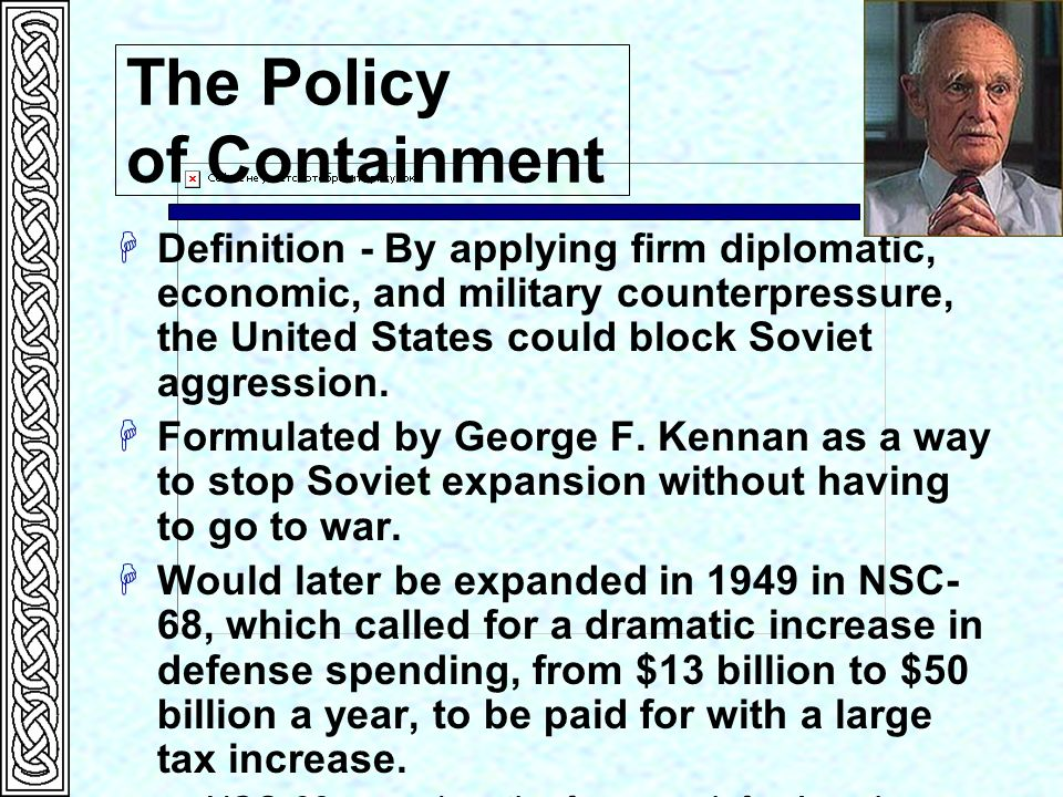 the policy of containment against communism in the united states Containment containment of the soviet union became american policy in the postwar years george kennan, a top official at the us embassy in moscow, defined the new approach in a long telegram he sent to the state department in 1946.