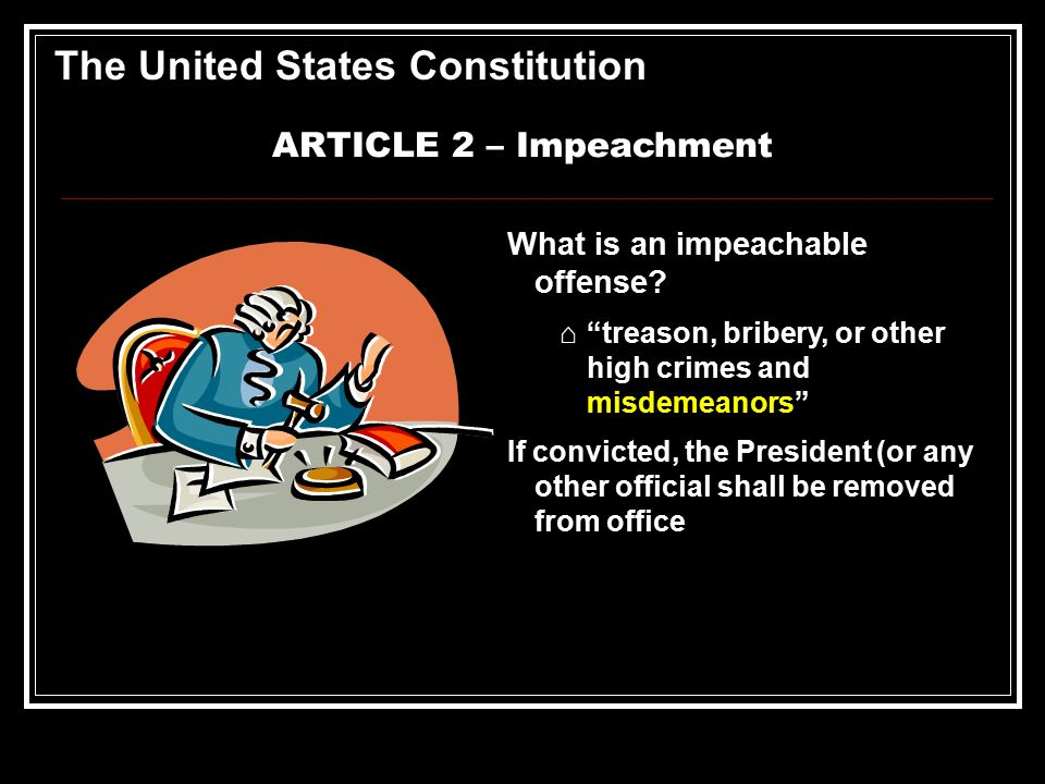 understanding the process of impeachment in the united states The constitution, article ii, section 4: the president, vice president and all civil officers of the united states, shall be removed from office on impeachment for, and conviction of, treason, bribery, or other high crimes and misdemeanors.