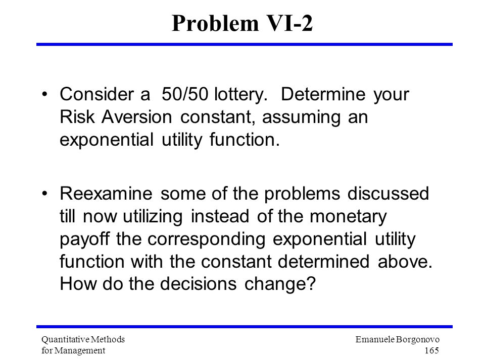 Problem VI-2 Consider a 50/50 lottery. Determine your Risk Aversion constant, assuming an exponential utility function.