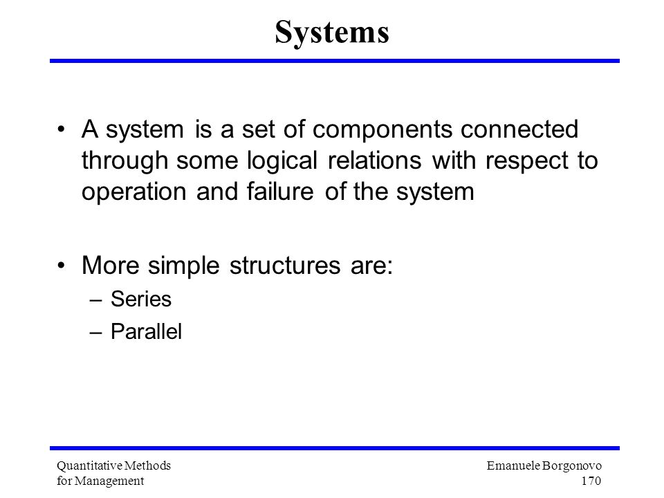 Systems A system is a set of components connected through some logical relations with respect to operation and failure of the system.