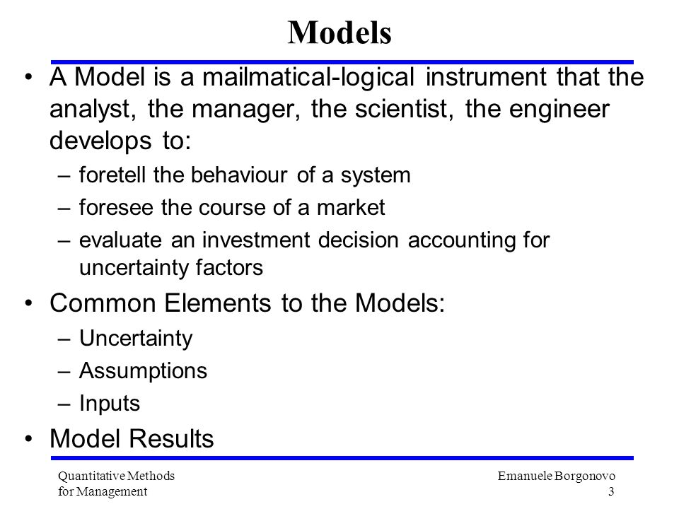 Models A Model is a mailmatical-logical instrument that the analyst, the manager, the scientist, the engineer develops to: