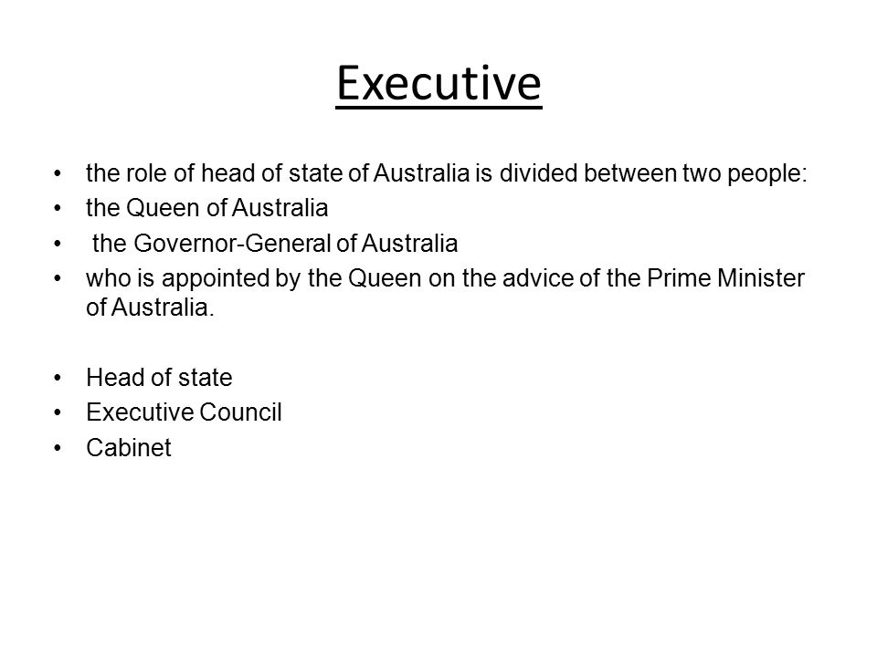 Executive the role of head of state of Australia is divided between two people: the Queen of Australia.