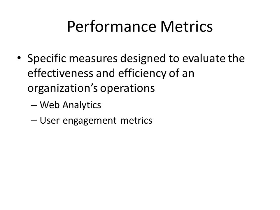 Performance Metrics Specific measures designed to evaluate the effectiveness and efficiency of an organization's operations.