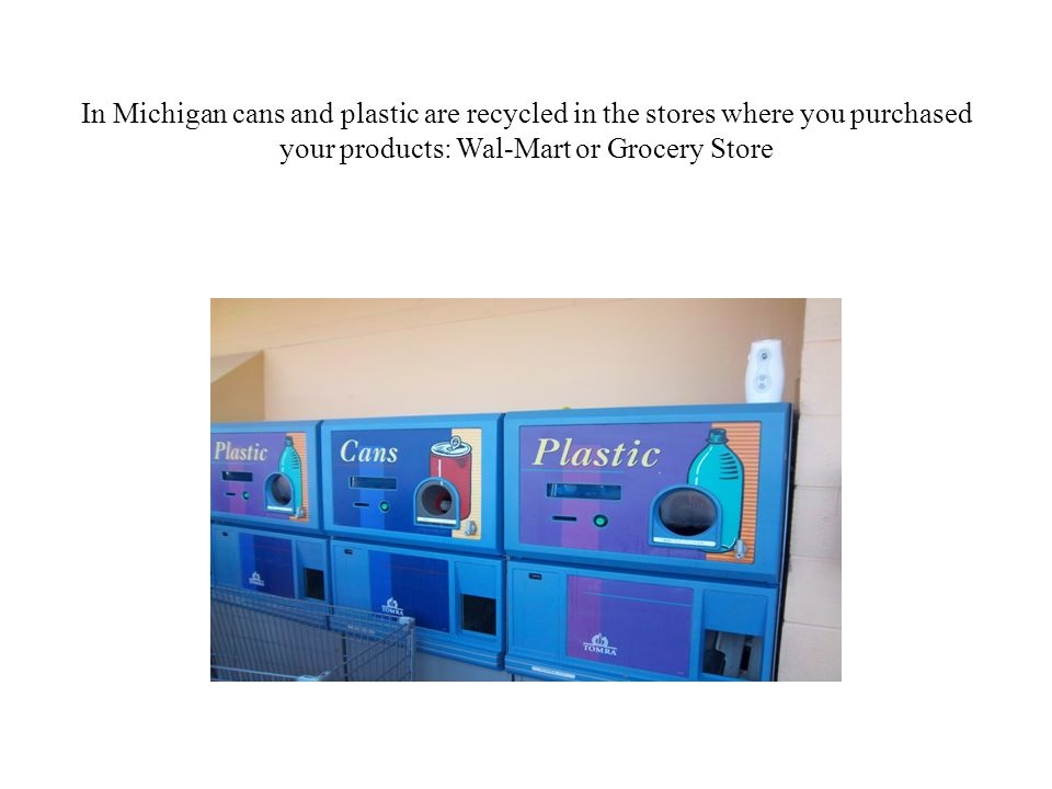 In Michigan cans and plastic are recycled in the stores where you purchased your products: Wal-Mart or Grocery Store