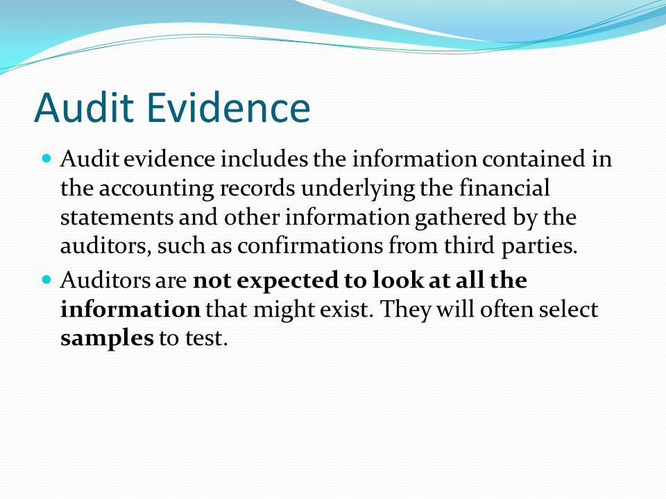 audit evidence The last concept of audit evidence is making sense of the evidence the client has given you and seeing whether you have enough competent evidence to support management assertions.