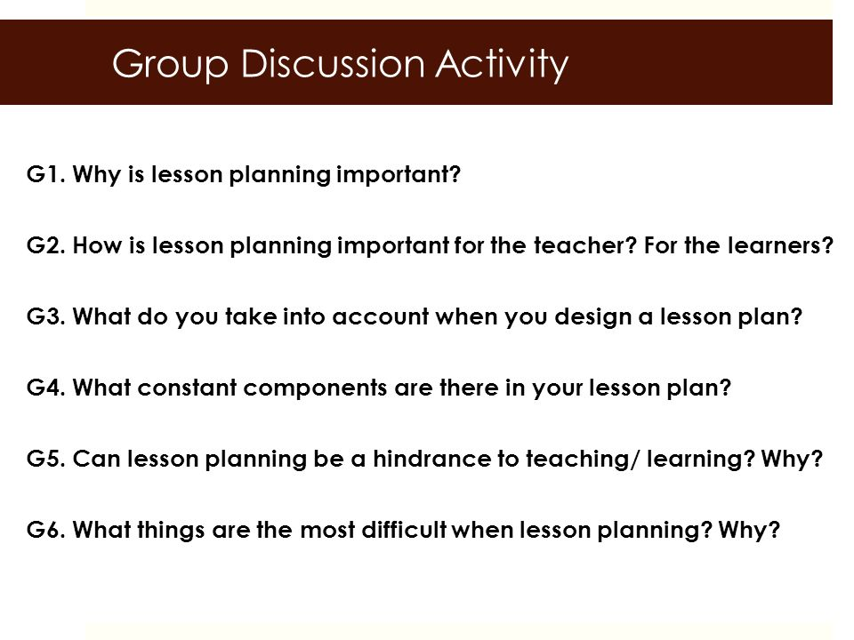 7 Group Discussion Activity G1. Why Is Lesson Planning Important?