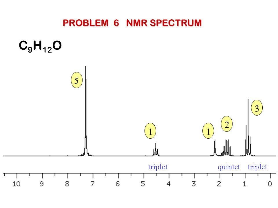PROBLEM 6 NMR SPECTRUM C9H12O 5 3 2 1 1 triplet quintet triplet