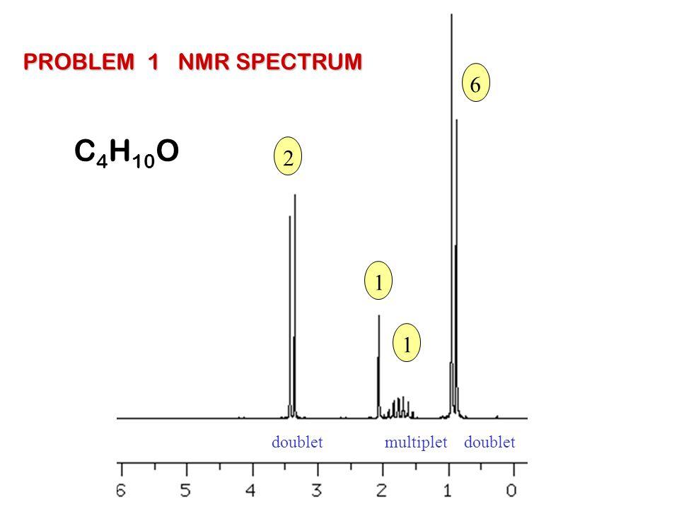 PROBLEM 1 NMR SPECTRUM 6 C4H10O 2 1 1 doublet multiplet doublet