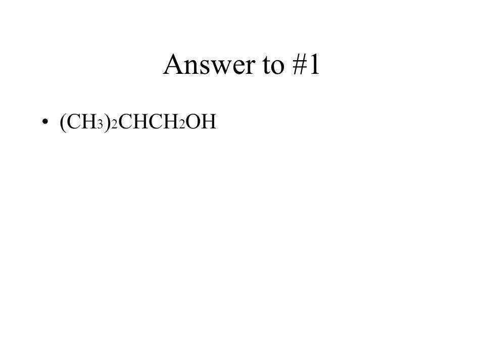 Answer to #1 (CH3)2CHCH2OH