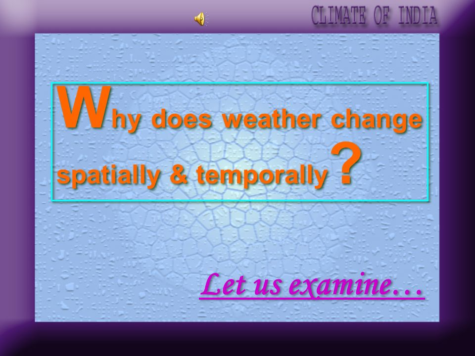 Why does weather change spatially & temporally