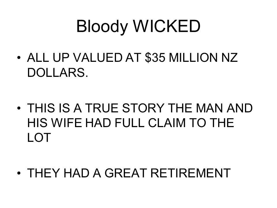Bloody WICKED ALL UP VALUED AT $35 MILLION NZ DOLLARS.
