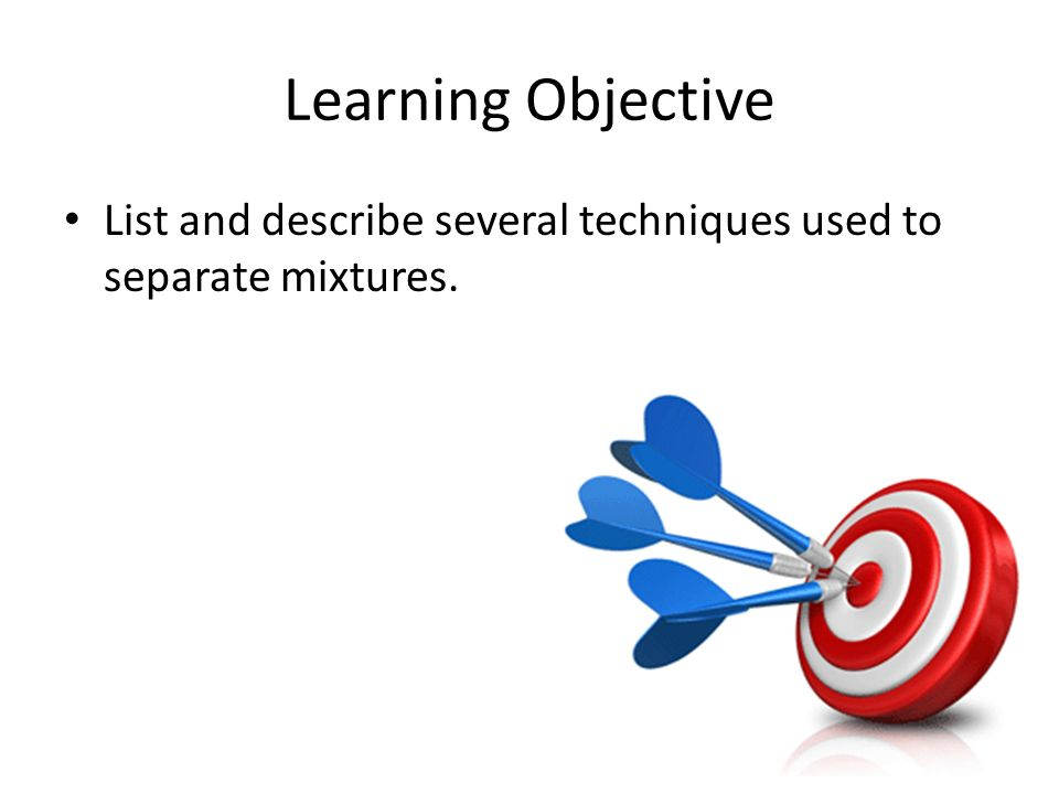 Learning Objective List and describe several techniques used to separate mixtures.
