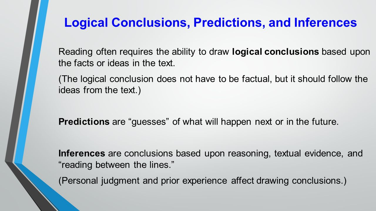 reasoning facts inferences judgments There is logic to the above line of reasoning (since all men are mortal, and since socrates is a man, socrates is mortal), it is a consistent rule-set (so it is logic in that sense), but it is reasoning because one is deducing inferences to draw conclusions from judgments.