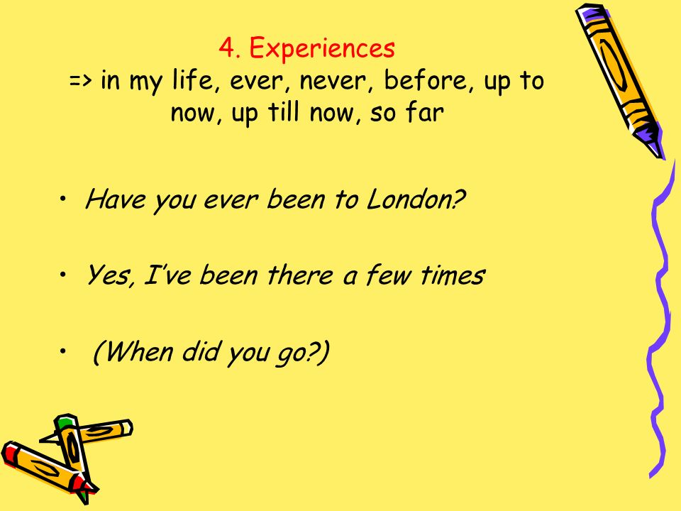 4. Experiences => in my life, ever, never, before, up to now, up till now, so far