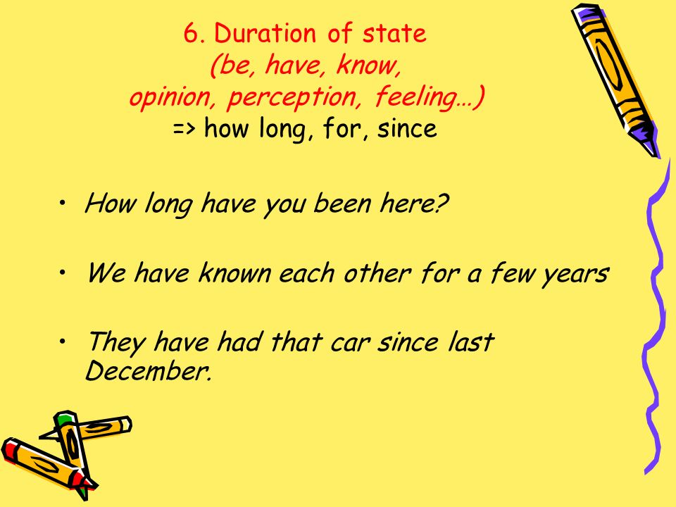 6. Duration of state (be, have, know, opinion, perception, feeling…) => how long, for, since