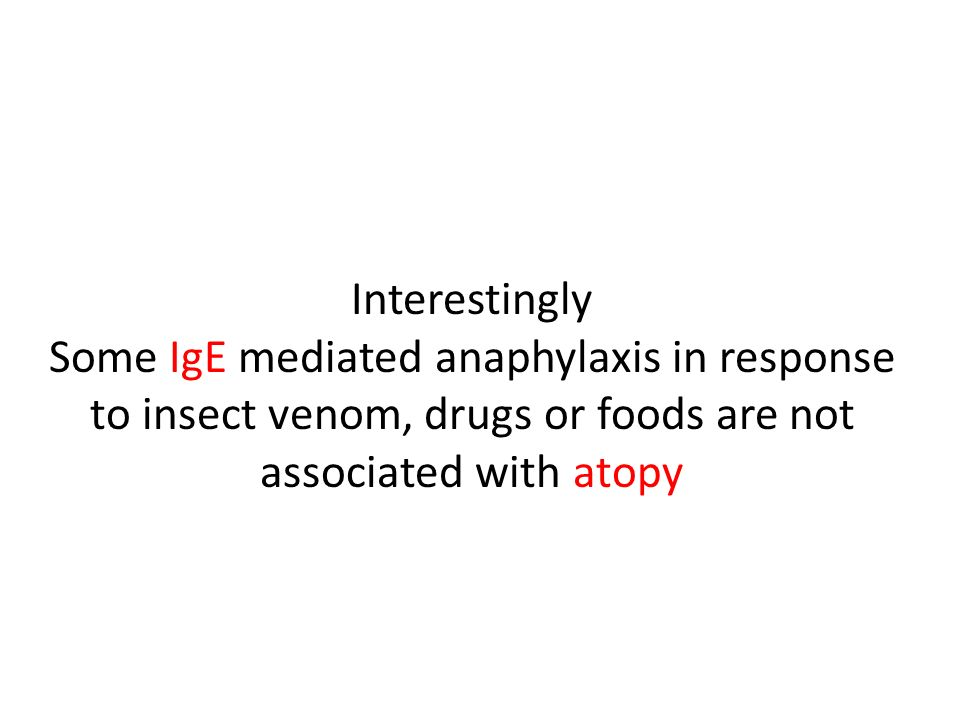 Interestingly Some IgE mediated anaphylaxis in response to insect venom, drugs or foods are not associated with atopy.