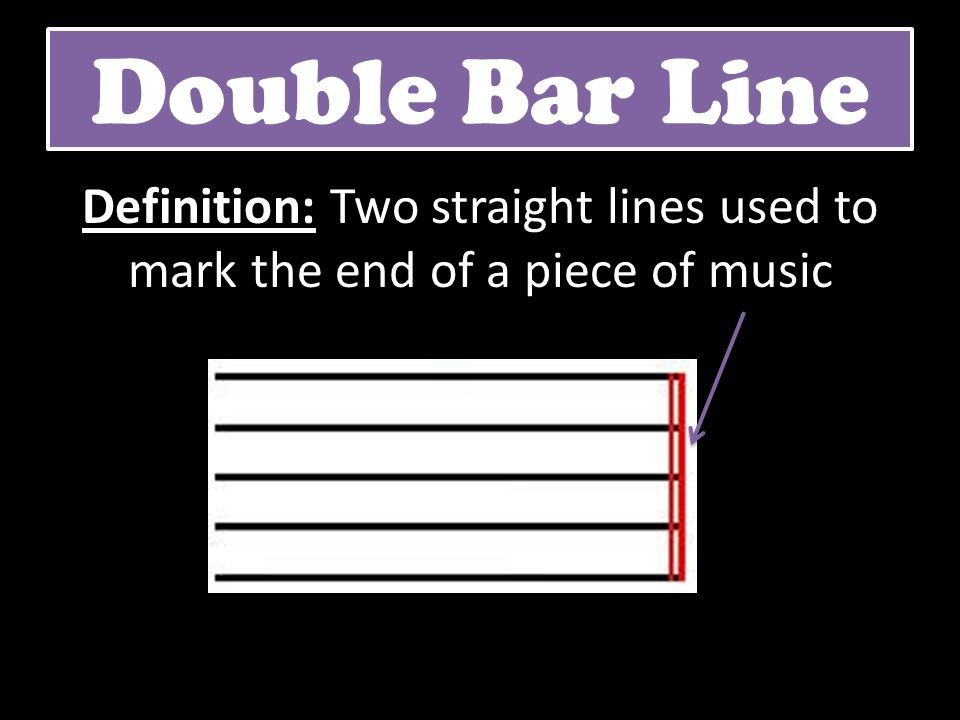 Double Bar Line Definition: Two straight lines used to mark the end of a piece of music