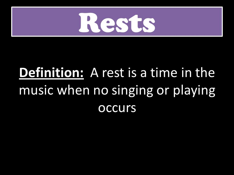 Rests Definition: A rest is a time in the music when no singing or playing occurs