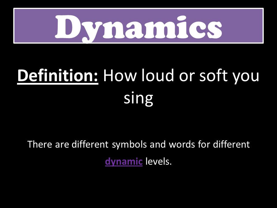 Dynamics Definition: How loud or soft you sing