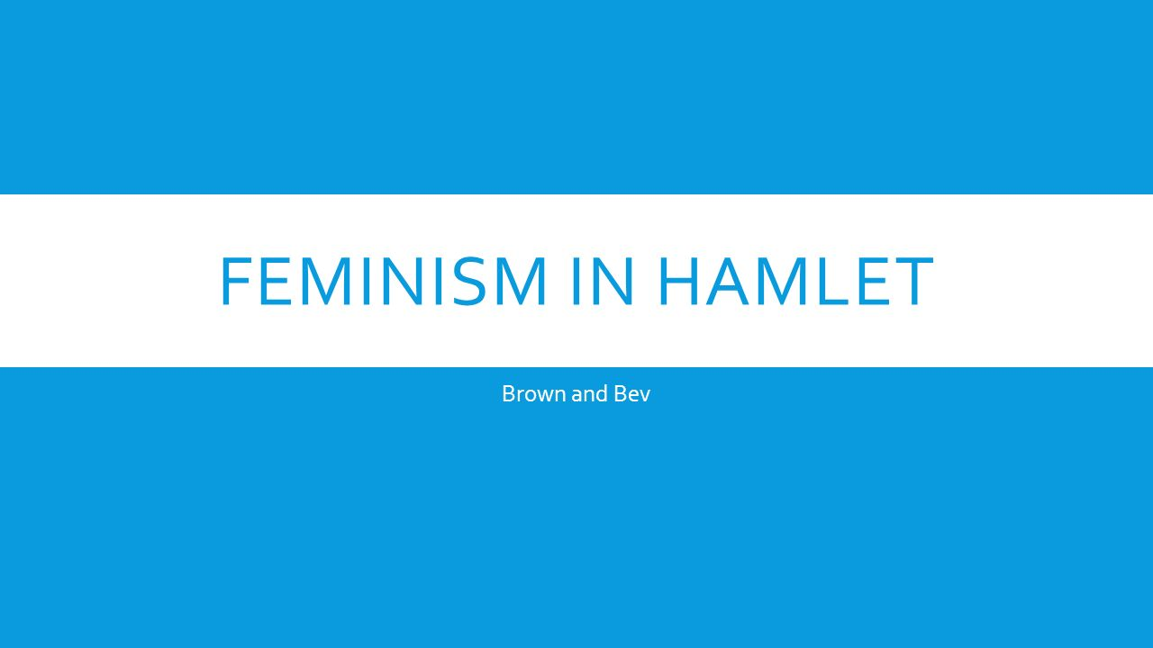 feminism in hamlet Free essay: many literary critics have presented theories on the meaning of william shakespeare's hamlet, ranging from claims of oedipal complexes to.
