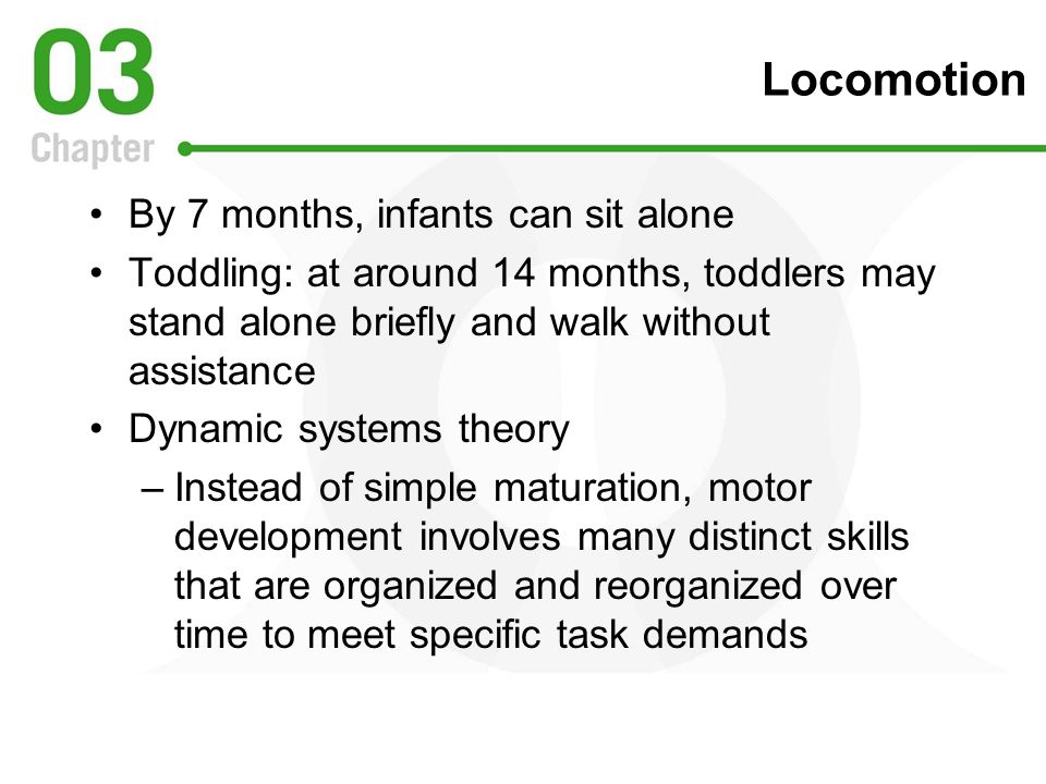 Locomotion By 7 months, infants can sit alone