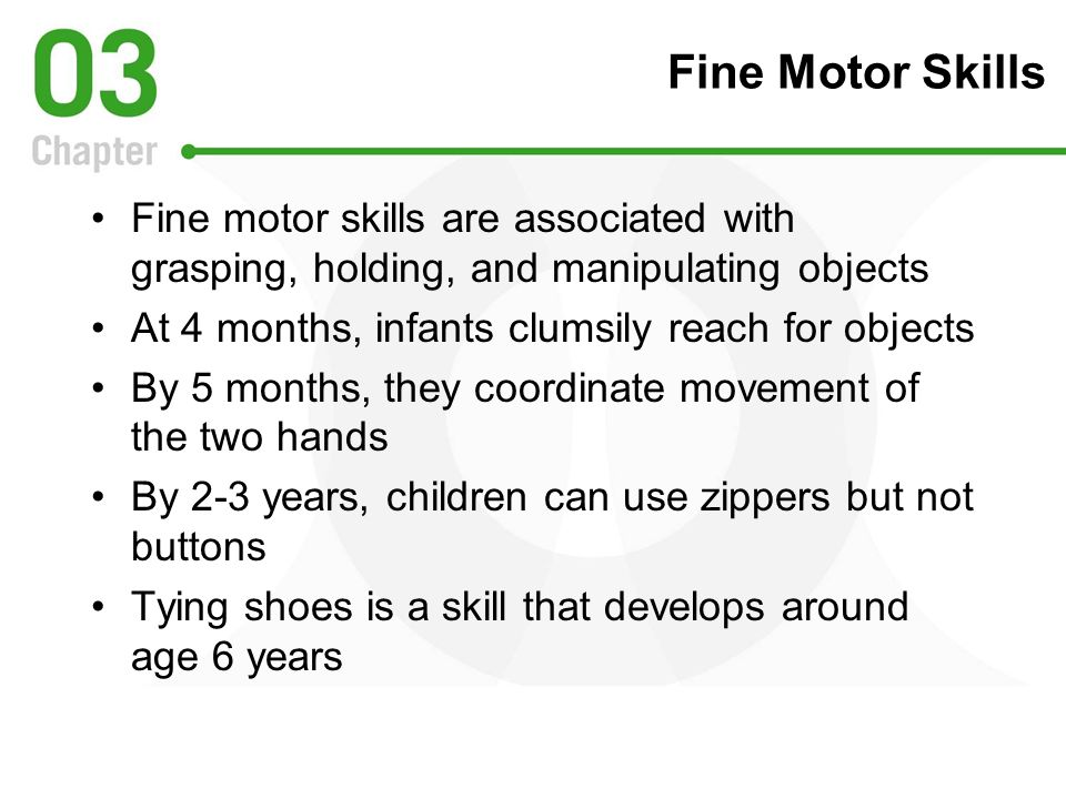 Fine Motor Skills Fine motor skills are associated with grasping, holding, and manipulating objects.