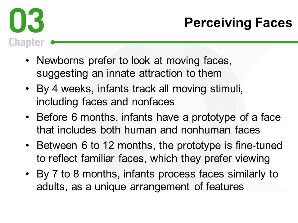 Perceiving Faces Newborns prefer to look at moving faces, suggesting an innate attraction to them.