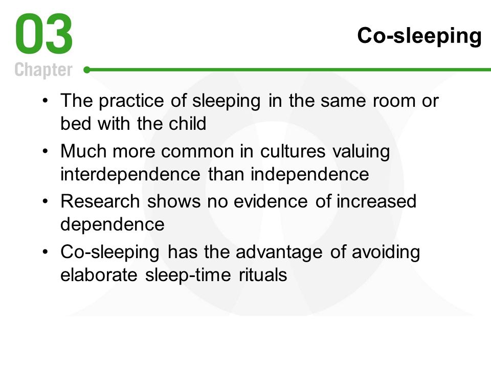 Co-sleeping The practice of sleeping in the same room or bed with the child. Much more common in cultures valuing interdependence than independence.